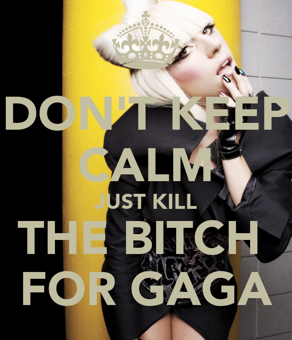 DON'T KEEP CALM JUST KILL THE BITCH  FOR GAGA