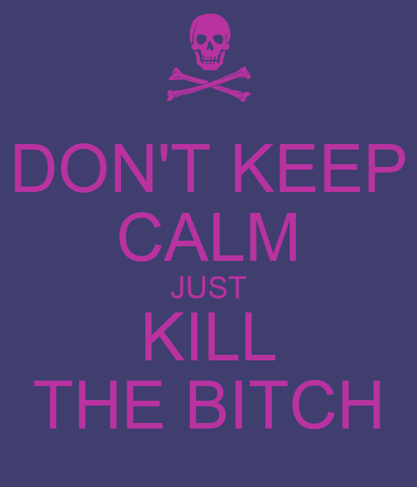 DON'T KEEP CALM JUST KILL THE BITCH