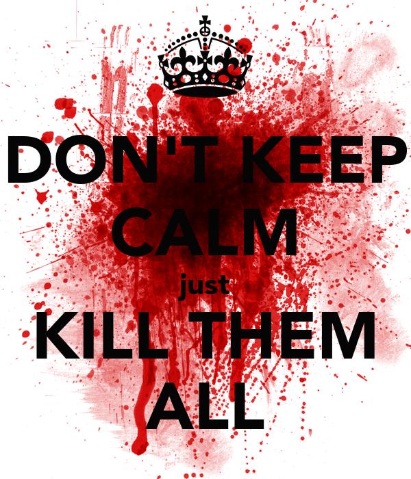 DON'T KEEP CALM just KILL THEM ALL