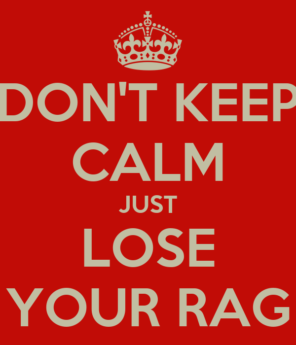 DON'T KEEP CALM JUST LOSE YOUR RAG