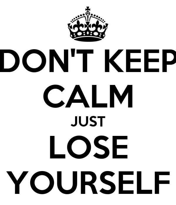 DON'T KEEP CALM JUST LOSE YOURSELF
