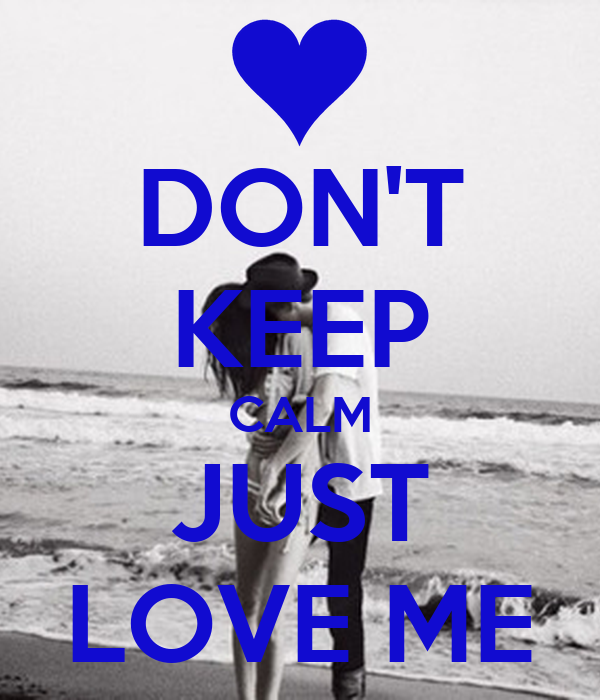 DON'T KEEP CALM JUST LOVE ME