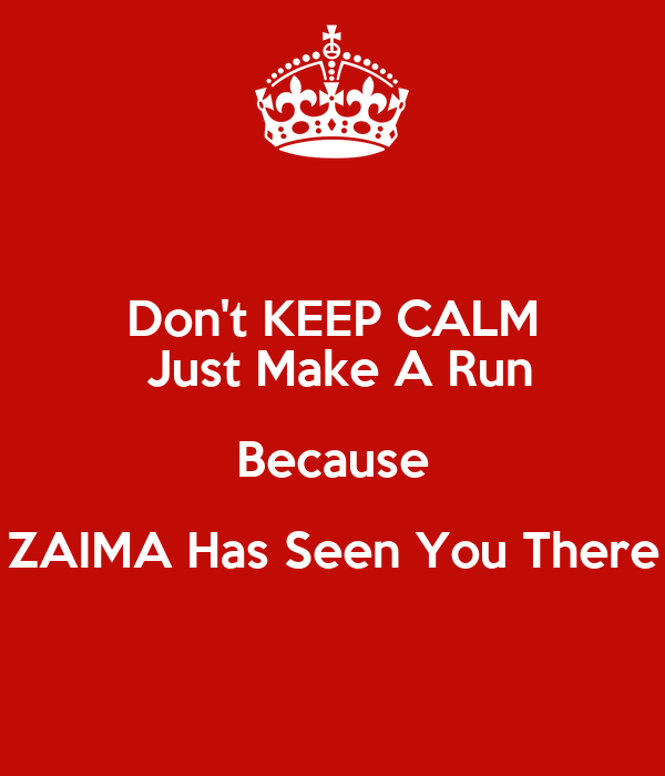 Don't KEEP CALM  Just Make A Run Because ZAIMA Has Seen You There