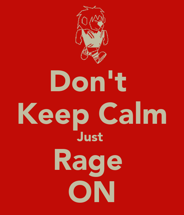 Don't  Keep Calm Just  Rage  ON