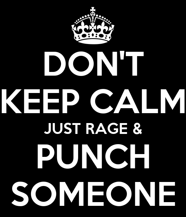 DON'T KEEP CALM JUST RAGE & PUNCH SOMEONE