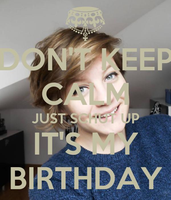DON'T KEEP CALM JUST SCHUT UP IT'S MY BIRTHDAY