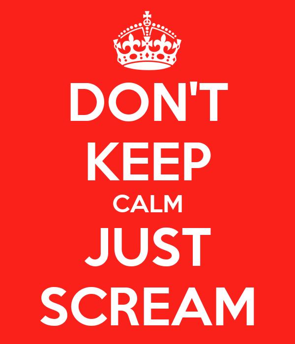 DON'T KEEP CALM JUST SCREAM