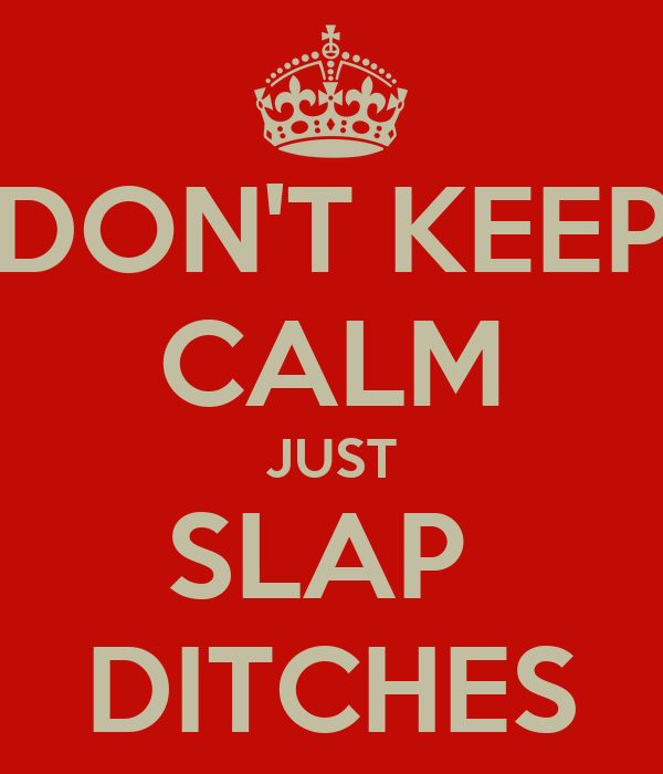 DON'T KEEP CALM JUST SLAP  DITCHES