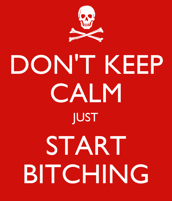 DON'T KEEP CALM JUST START BITCHING