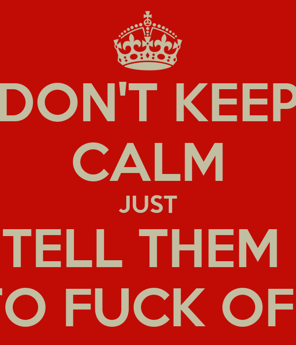 DON'T KEEP CALM JUST TELL THEM  TO FUCK OFF