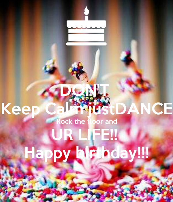 DON'T  Keep Calm justDANCE Rock the floor and UR LIFE!!  Happy birthday!!!