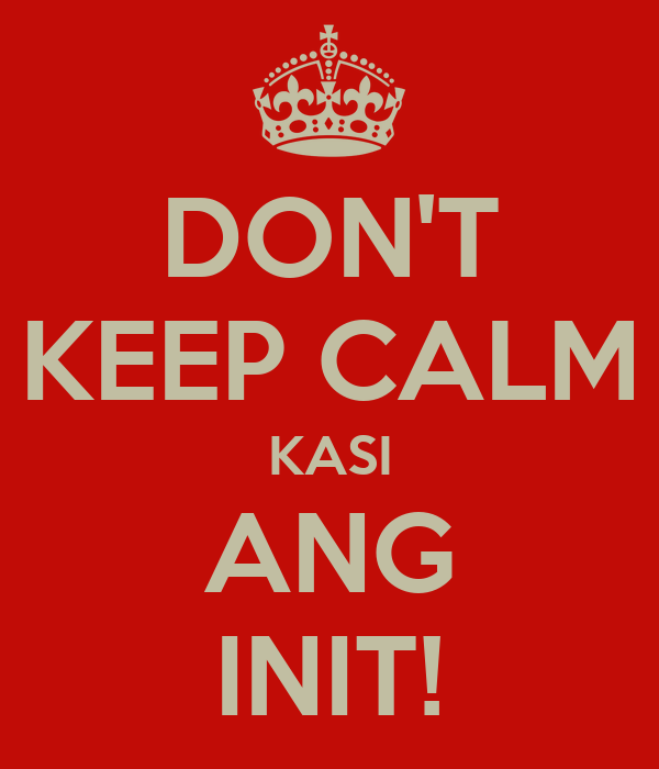 DON'T KEEP CALM KASI ANG INIT!