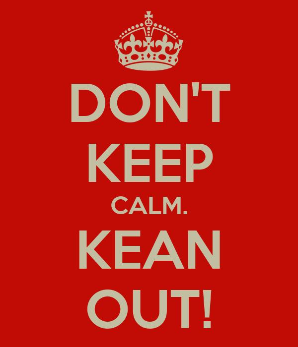 DON'T KEEP CALM. KEAN OUT!