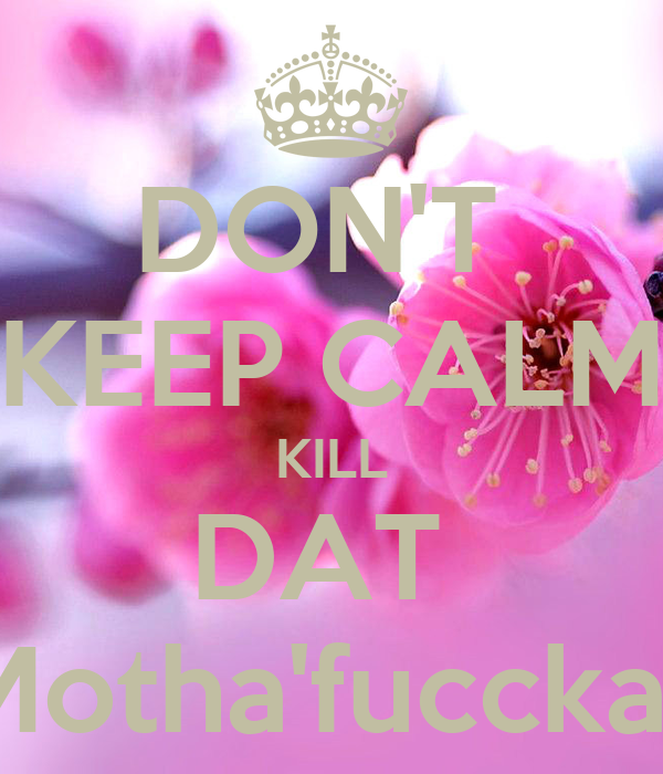 DON'T  KEEP CALM KILL DAT  Motha'fuccka'