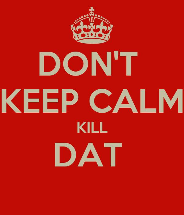 DON'T  KEEP CALM KILL DAT