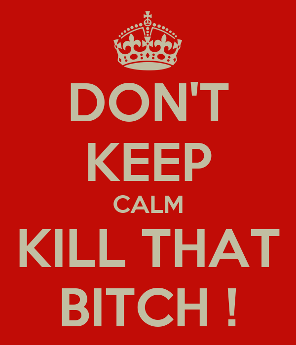 DON'T KEEP CALM KILL THAT BITCH !