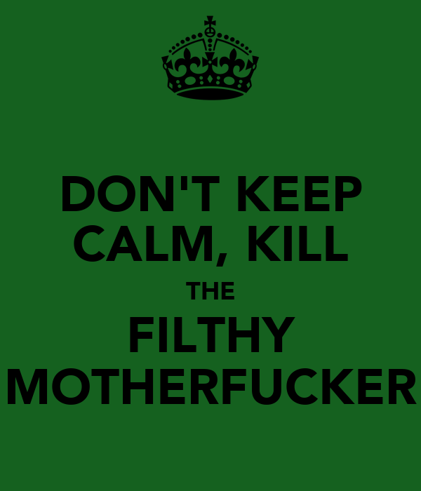 DON'T KEEP CALM, KILL THE FILTHY MOTHERFUCKER