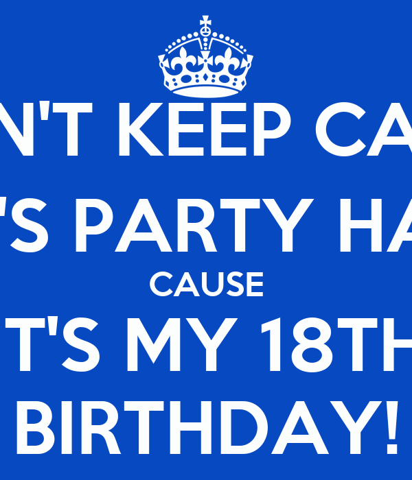 DON'T KEEP CALM; LET'S PARTY HARD CAUSE IT'S MY 18TH BIRTHDAY!