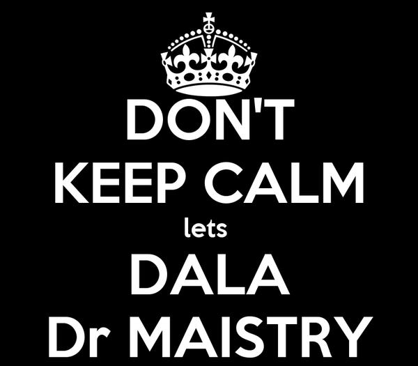 DON'T KEEP CALM lets  DALA Dr MAISTRY