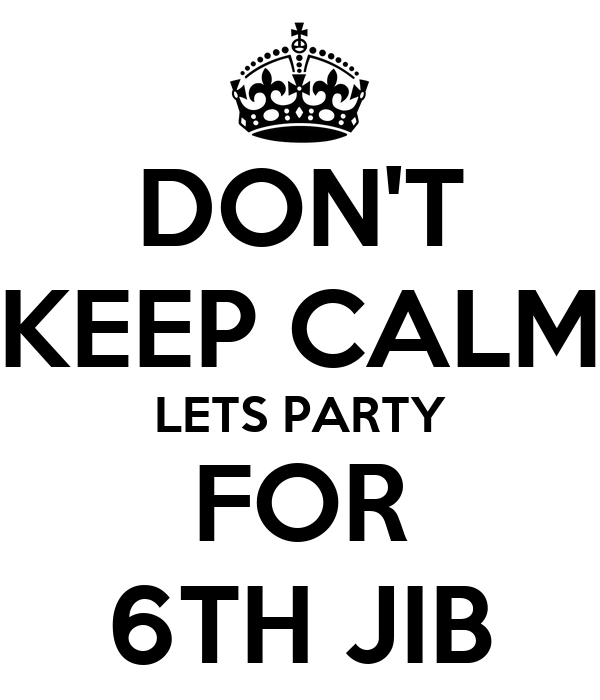 DON'T KEEP CALM LETS PARTY FOR 6TH JIB
