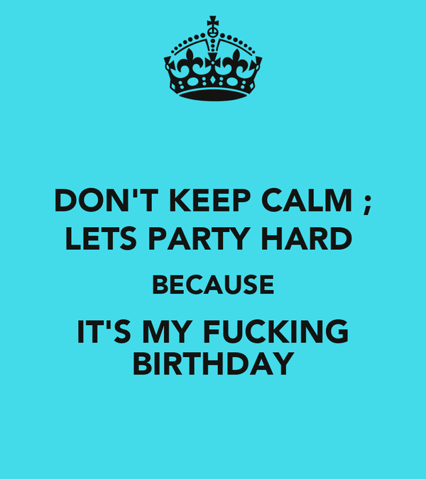 DON'T KEEP CALM ; LETS PARTY HARD  BECAUSE IT'S MY FUCKING BIRTHDAY