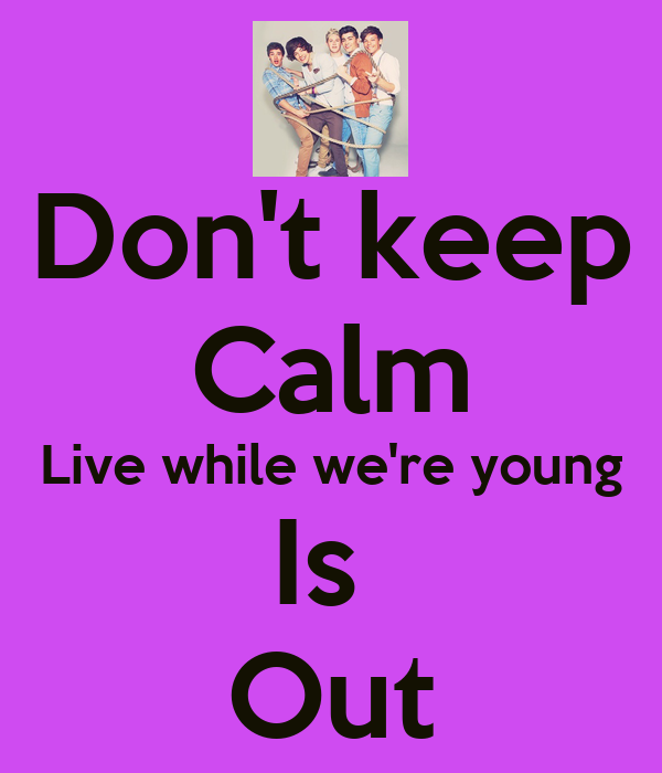 Don't keep Calm Live while we're young Is  Out