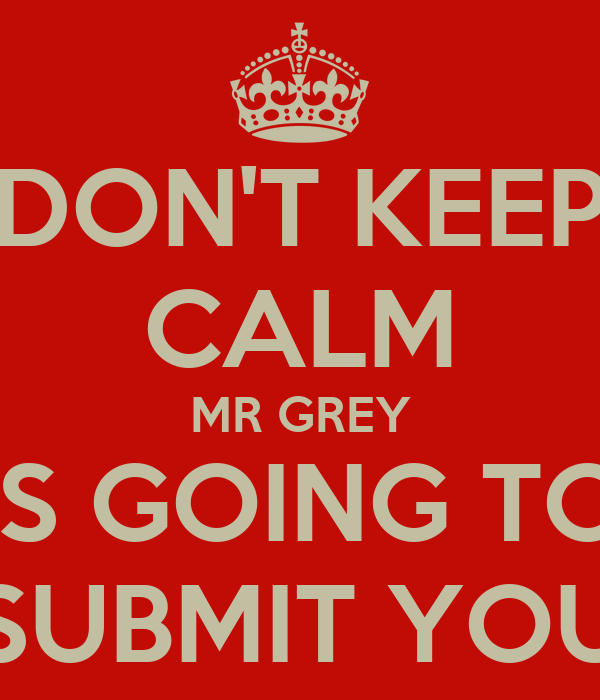 DON'T KEEP CALM MR GREY IS GOING TO SUBMIT YOU