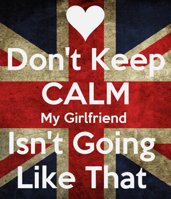 Don't Keep CALM My Girlfriend  Isn't Going  Like That