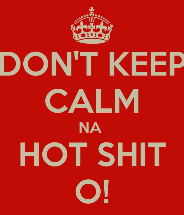DON'T KEEP CALM NA  HOT SHIT O!