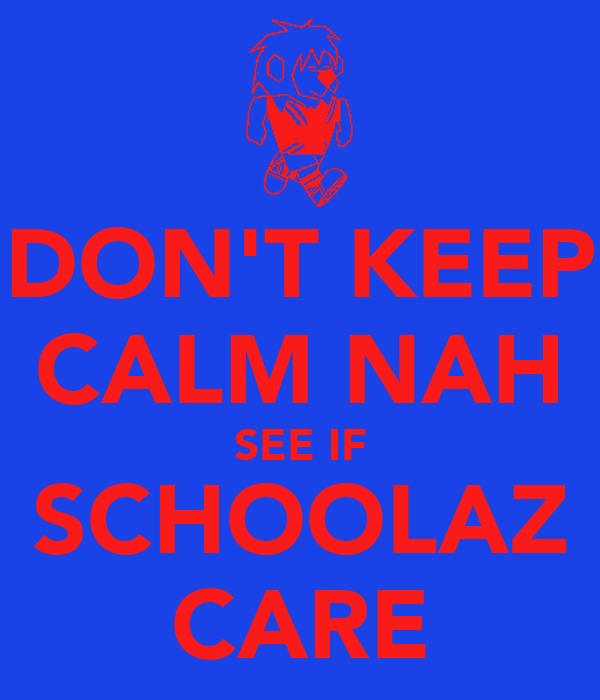 DON'T KEEP CALM NAH SEE IF SCHOOLAZ CARE