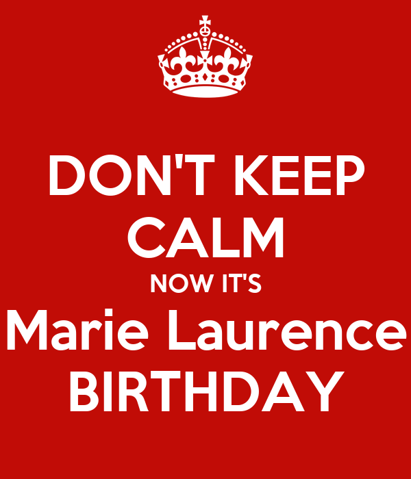 DON'T KEEP CALM NOW IT'S Marie Laurence BIRTHDAY