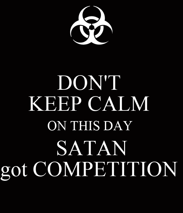 DON'T  KEEP CALM  ON THIS DAY  SATAN got COMPETITION