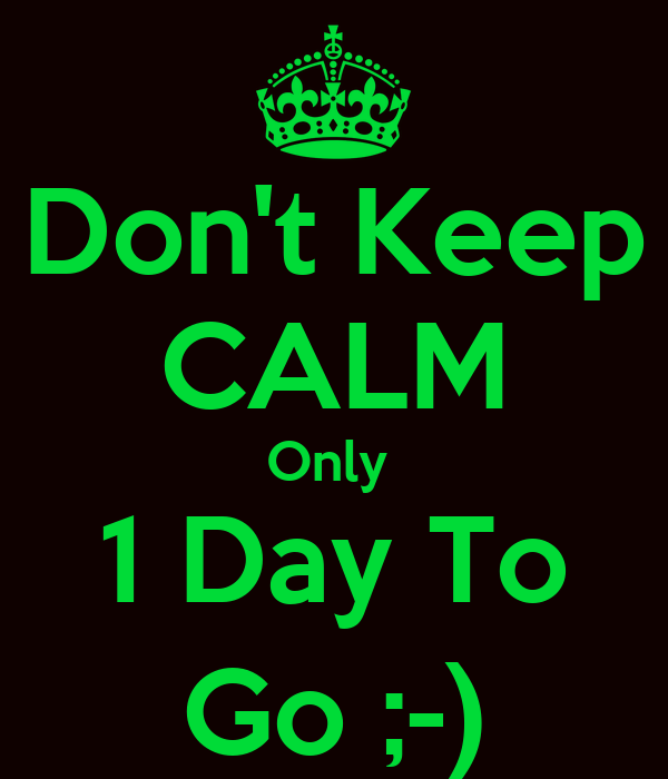 Don't Keep CALM Only  1 Day To Go ;-)