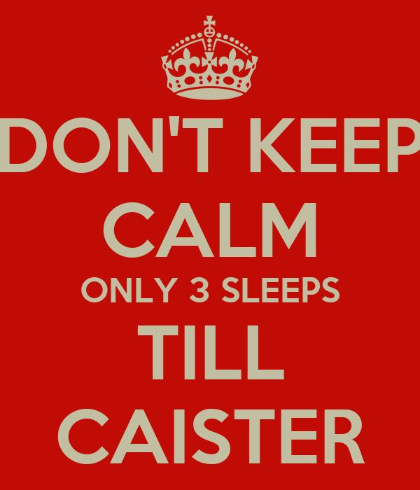 DON'T KEEP CALM ONLY 3 SLEEPS TILL CAISTER