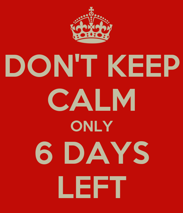 DON'T KEEP CALM ONLY 6 DAYS LEFT