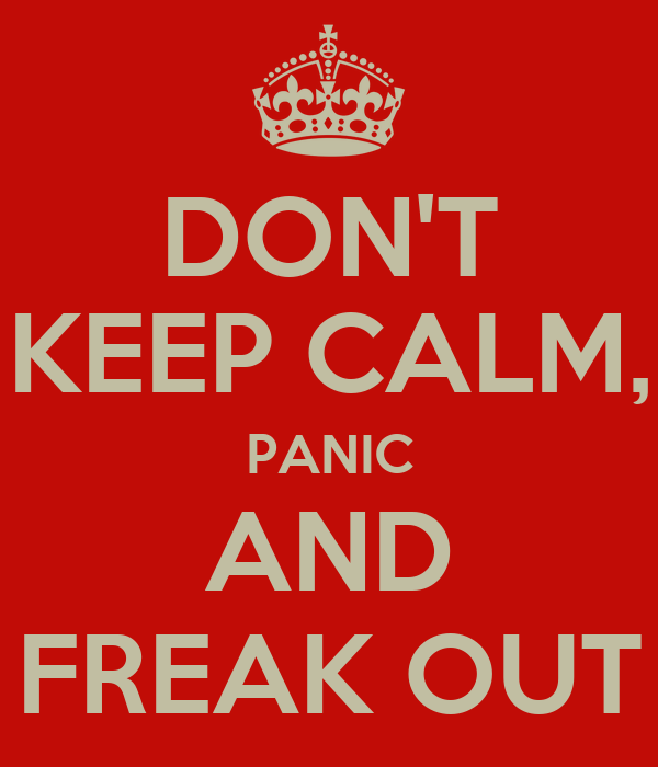 DON'T KEEP CALM, PANIC AND FREAK OUT