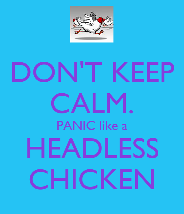 DON'T KEEP CALM. PANIC like a HEADLESS CHICKEN