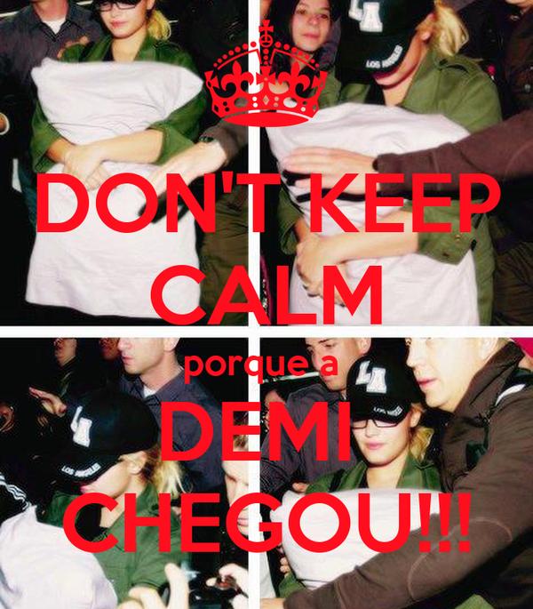 DON'T KEEP CALM porque a  DEMI  CHEGOU!!!