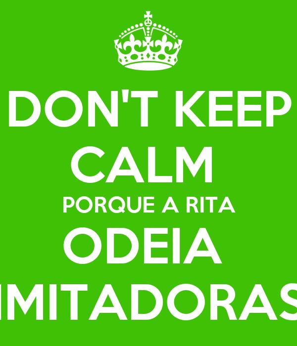 DON'T KEEP CALM  PORQUE A RITA ODEIA  IMITADORAS
