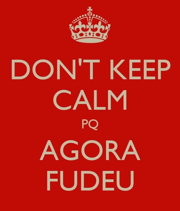 DON'T KEEP CALM PQ AGORA FUDEU