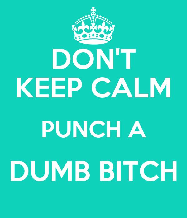 DON'T KEEP CALM PUNCH A DUMB BITCH