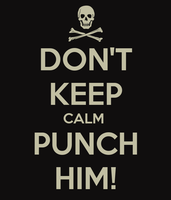 DON'T KEEP CALM  PUNCH HIM!