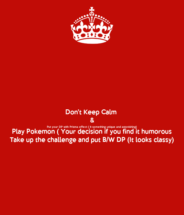 Don't Keep Calm  & Put your DP with Prisma effect ( It something unique and astonishing) Play Pokemon ( Your decision if you find it humorous Take up the challenge and put B/W DP (It looks classy)