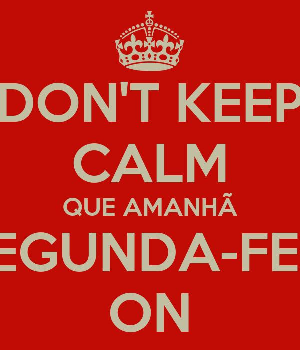 DON'T KEEP CALM QUE AMANHÃ É SEGUNDA-FEIRA ON