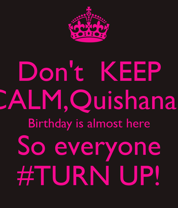 Don't  KEEP CALM,Quishanah Birthday is almost here So everyone #TURN UP!