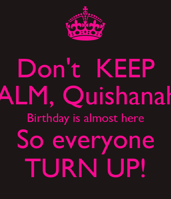 Don't  KEEP CALM, Quishanah's Birthday is almost here So everyone TURN UP!