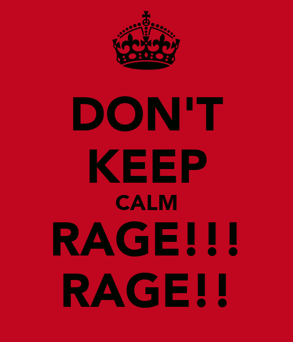 DON'T KEEP CALM RAGE!!! RAGE!!