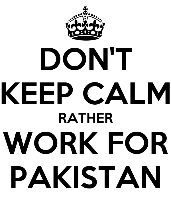 DON'T KEEP CALM RATHER WORK FOR PAKISTAN