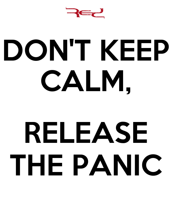 DON'T KEEP CALM,  RELEASE THE PANIC