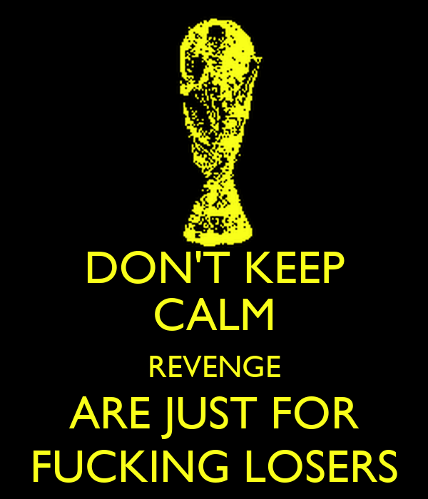 DON'T KEEP CALM REVENGE ARE JUST FOR FUCKING LOSERS